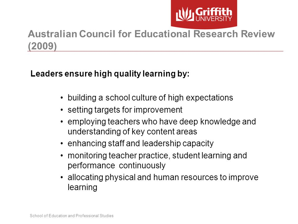 School of Education and Professional Studies Australian Council for Educational Research Review (2009) Leaders ensure high quality learning by: building a school culture of high expectations setting targets for improvement employing teachers who have deep knowledge and understanding of key content areas enhancing staff and leadership capacity monitoring teacher practice, student learning and performance continuously allocating physical and human resources to improve learning