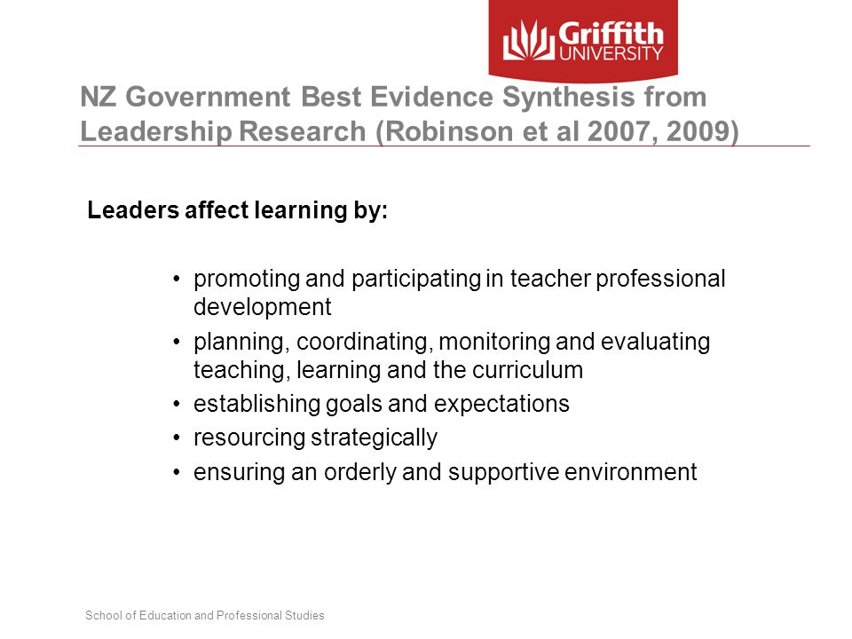 School of Education and Professional Studies NZ Government Best Evidence Synthesis from Leadership Research (Robinson et al 2007, 2009) Leaders affect