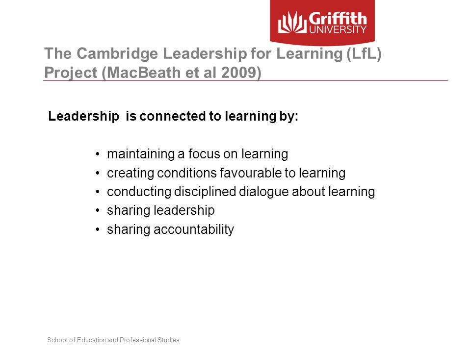 School of Education and Professional Studies The Cambridge Leadership for Learning (LfL) Project (MacBeath et al 2009) Leadership is connected to learning by: maintaining a focus on learning creating conditions favourable to learning conducting disciplined dialogue about learning sharing leadership sharing accountability