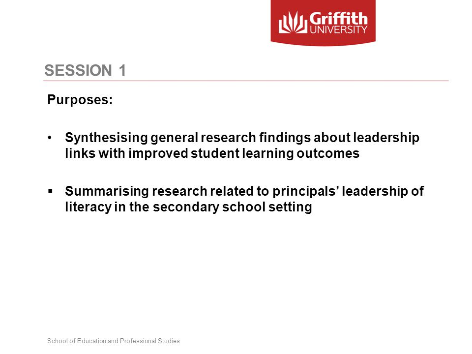 School of Education and Professional Studies SESSION 1 Purposes: Synthesising general research findings about leadership links with improved student learning outcomes  Summarising research related to principals' leadership of literacy in the secondary school setting