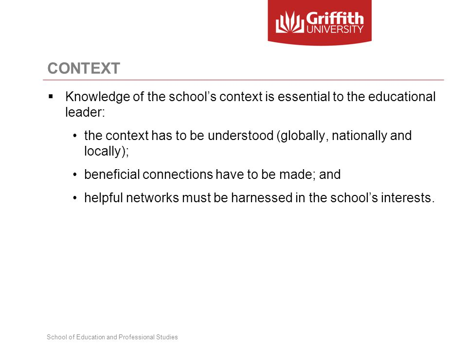 School of Education and Professional Studies CONTEXT  Knowledge of the school's context is essential to the educational leader: the context has to be understood (globally, nationally and locally); beneficial connections have to be made; and helpful networks must be harnessed in the school's interests.