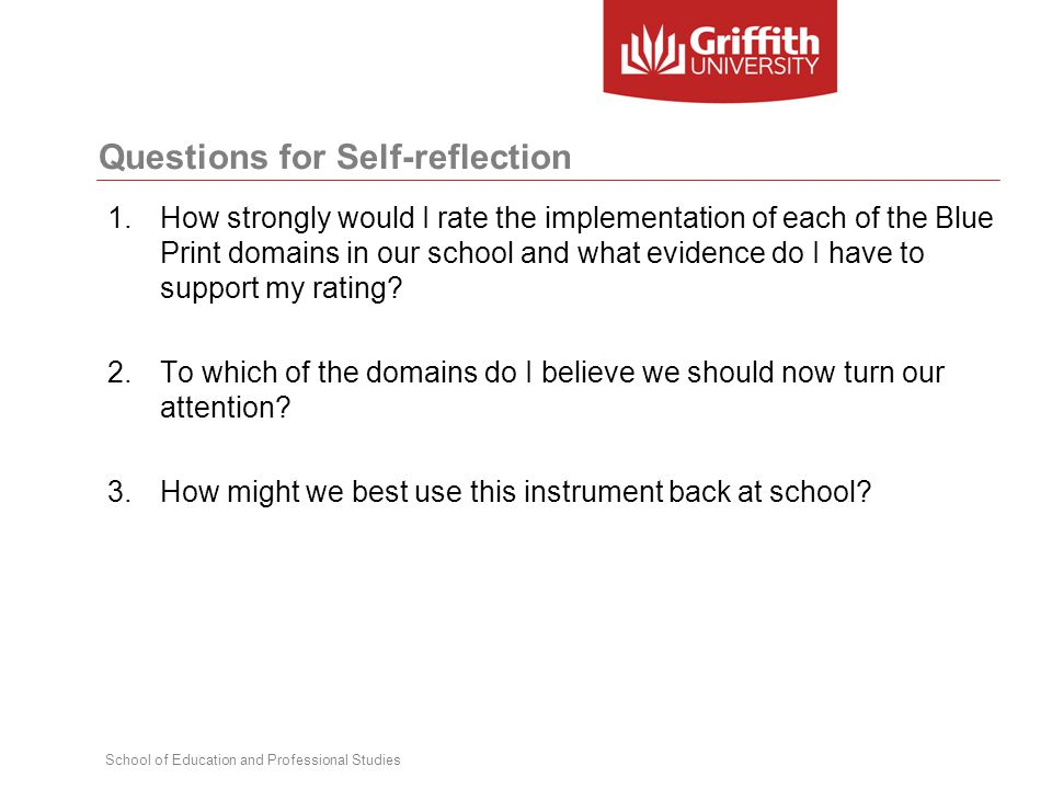 School of Education and Professional Studies Questions for Self-reflection 1.How strongly would I rate the implementation of each of the Blue Print domains in our school and what evidence do I have to support my rating.