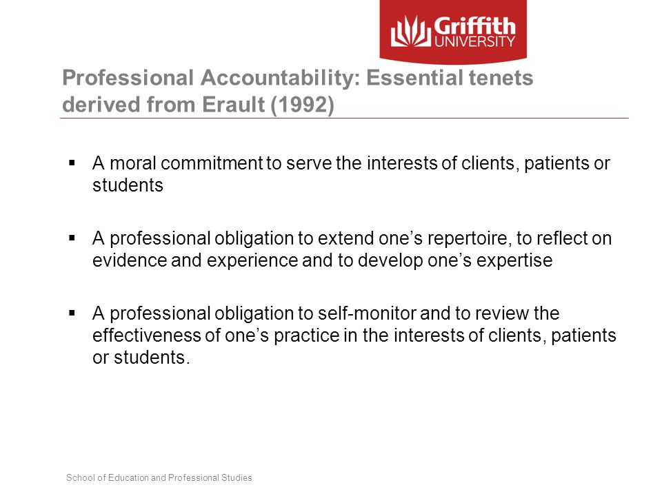 School of Education and Professional Studies Professional Accountability: Essential tenets derived from Erault (1992)  A moral commitment to serve th