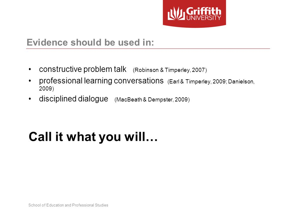 School of Education and Professional Studies Evidence should be used in: constructive problem talk (Robinson & Timperley, 2007) professional learning conversations (Earl & Timperley, 2009; Danielson, 2009) disciplined dialogue (MacBeath & Dempster, 2009) Call it what you will…