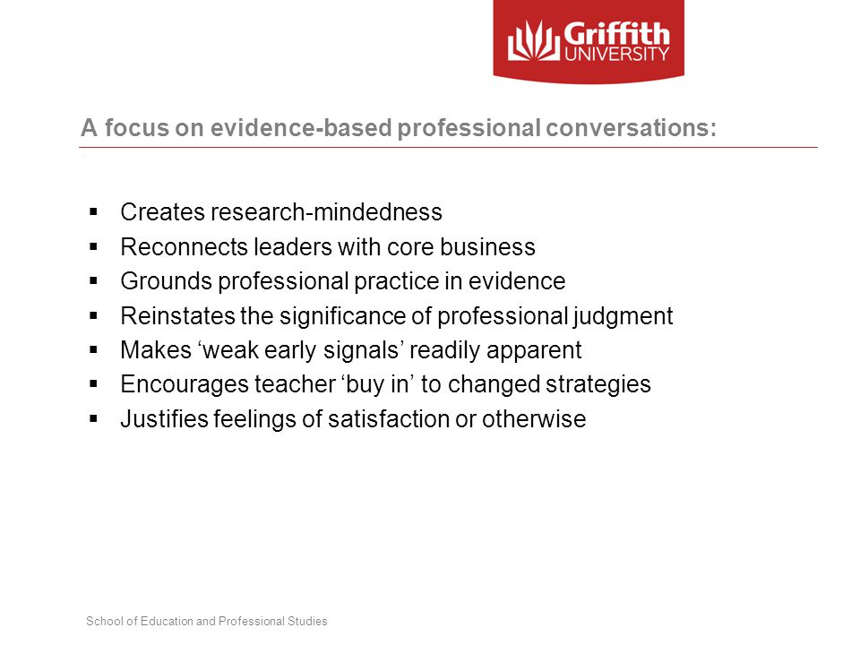 School of Education and Professional Studies A focus on evidence-based professional conversations:  Creates research-mindedness  Reconnects leaders with core business  Grounds professional practice in evidence  Reinstates the significance of professional judgment  Makes 'weak early signals' readily apparent  Encourages teacher 'buy in' to changed strategies  Justifies feelings of satisfaction or otherwise