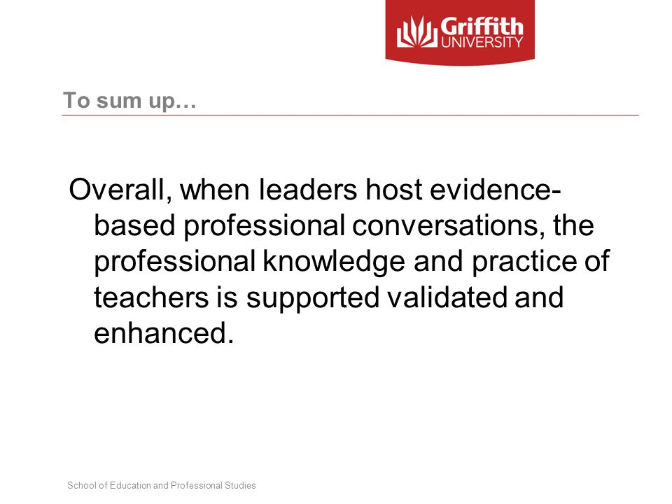 School of Education and Professional Studies To sum up… Overall, when leaders host evidence- based professional conversations, the professional knowledge and practice of teachers is supported validated and enhanced.