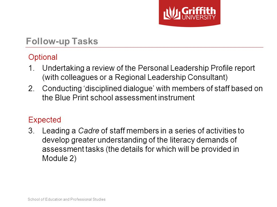 School of Education and Professional Studies Follow-up Tasks Optional 1.Undertaking a review of the Personal Leadership Profile report (with colleagues or a Regional Leadership Consultant) 2.Conducting 'disciplined dialogue' with members of staff based on the Blue Print school assessment instrument Expected 3.Leading a Cadre of staff members in a series of activities to develop greater understanding of the literacy demands of assessment tasks (the details for which will be provided in Module 2)