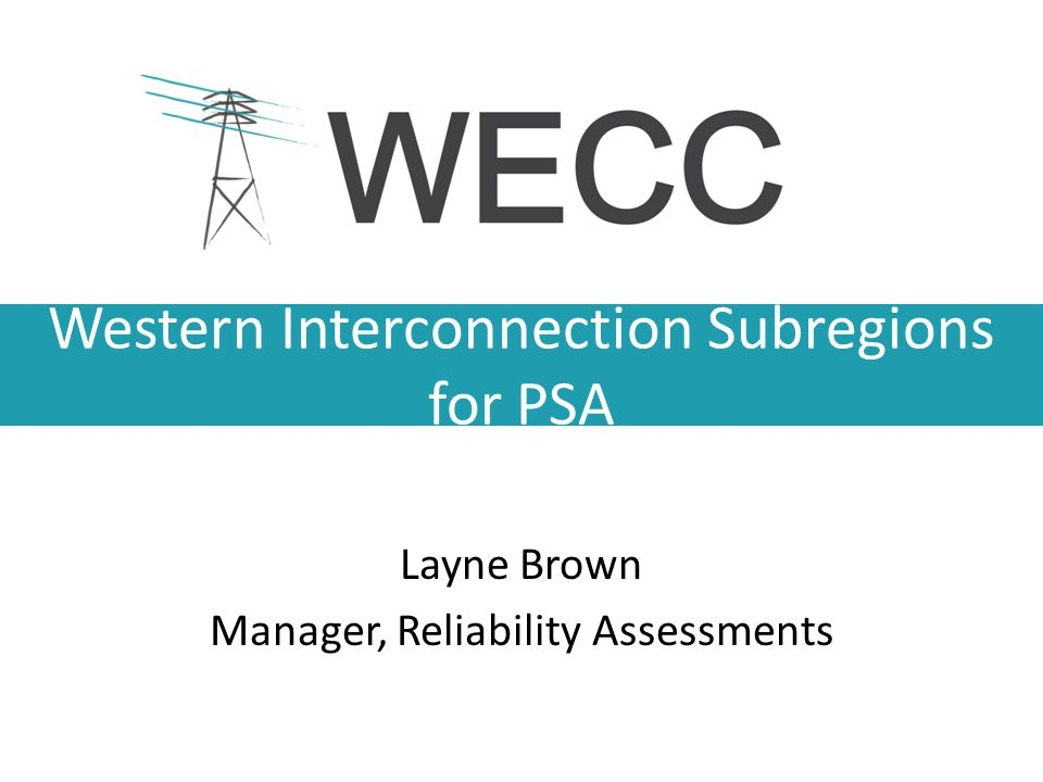Western Interconnection Subregions for PSA Layne Brown Manager, Reliability Assessments
