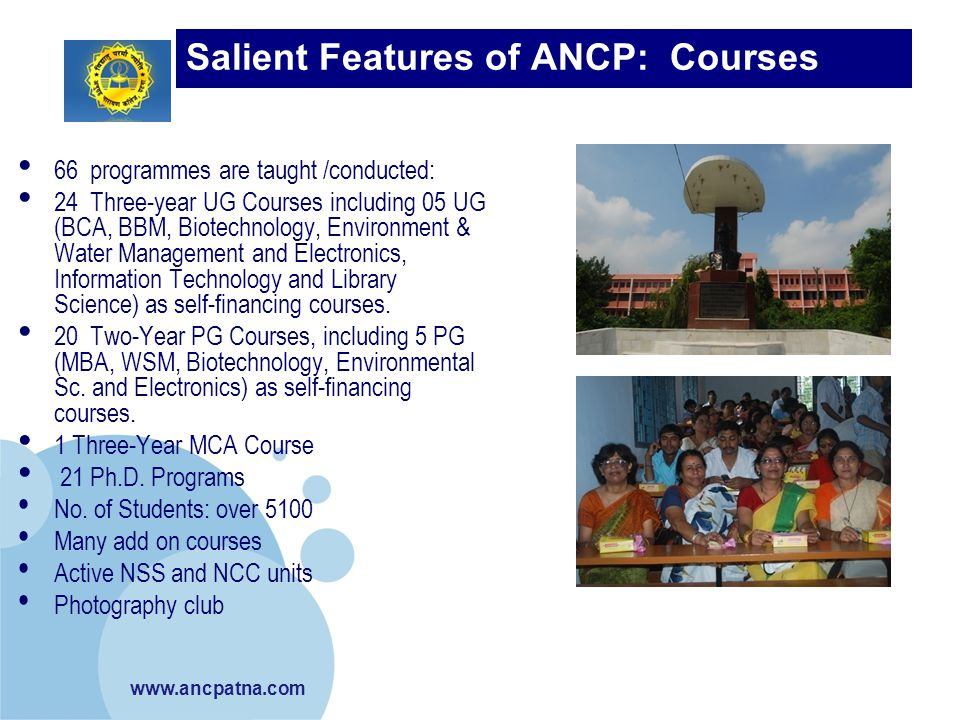 www.ancpatna.com Salient Features of ANCP: Courses Taught 66 programmes are taught /conducted: 24 Three-year UG Courses including 05 UG (BCA, BBM, Bio