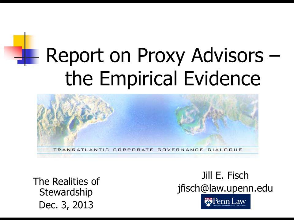 Report on Proxy Advisors – the Empirical Evidence The Realities of Stewardship Dec. 3, 2013 Jill E. Fisch jfisch@law.upenn.edu