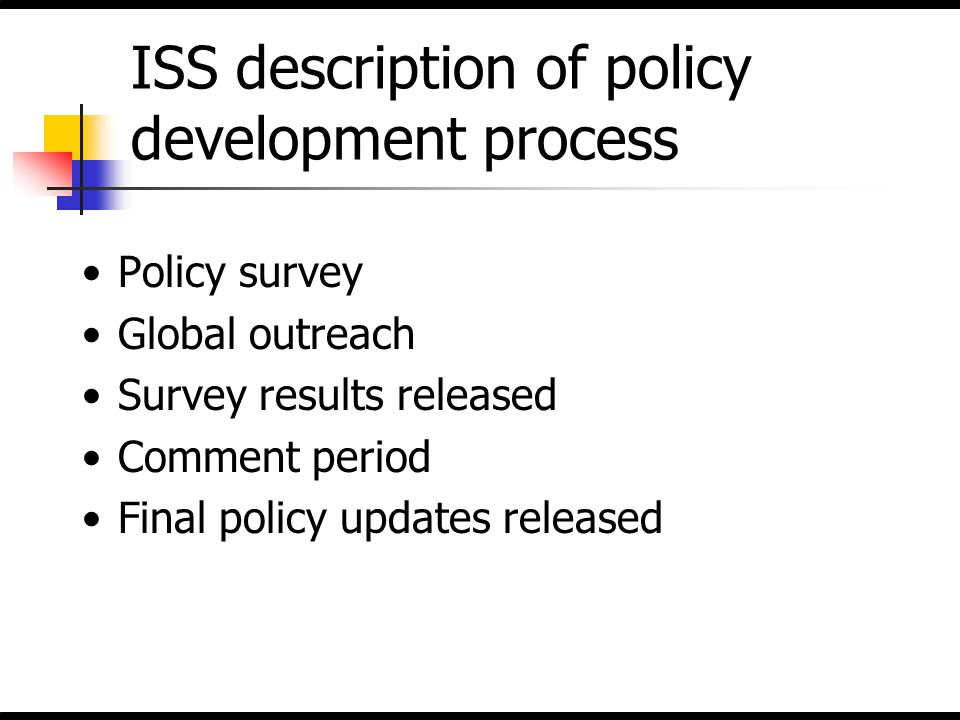 ISS description of policy development process Policy survey Global outreach Survey results released Comment period Final policy updates released