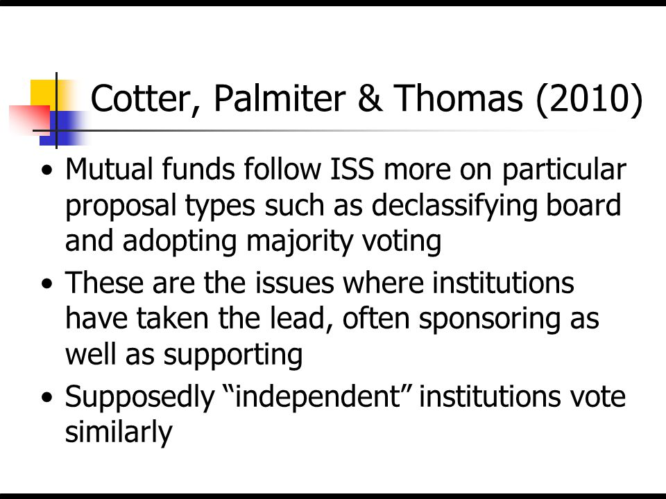 Cotter, Palmiter & Thomas (2010) Mutual funds follow ISS more on particular proposal types such as declassifying board and adopting majority voting Th