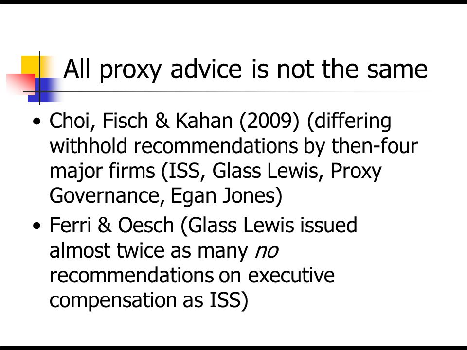All proxy advice is not the same Choi, Fisch & Kahan (2009) (differing withhold recommendations by then-four major firms (ISS, Glass Lewis, Proxy Gove
