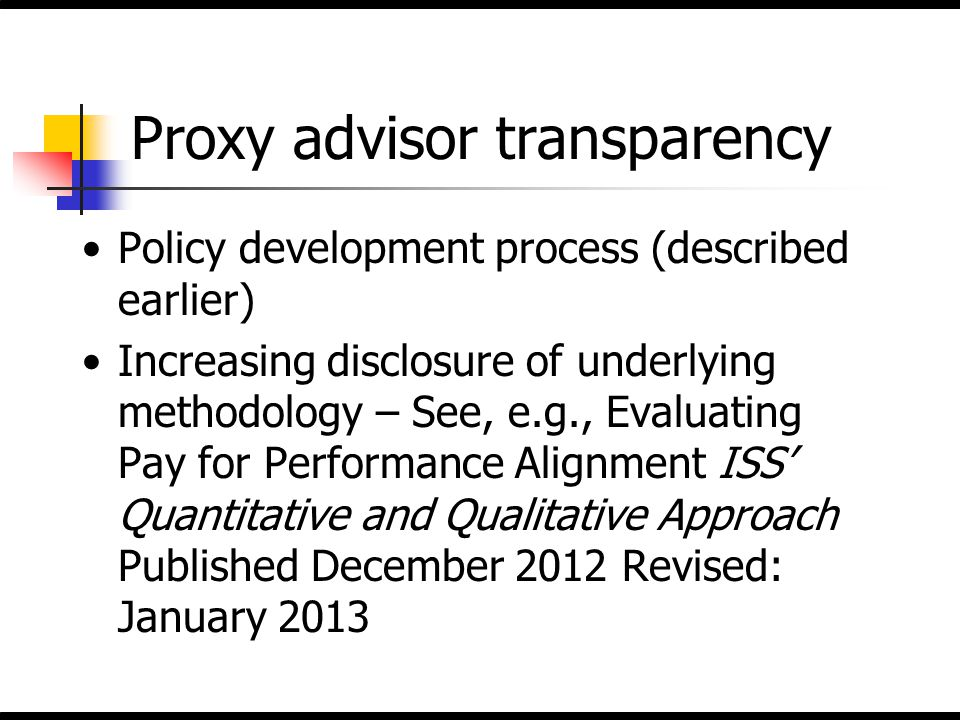 Proxy advisor transparency Policy development process (described earlier) Increasing disclosure of underlying methodology – See, e.g., Evaluating Pay