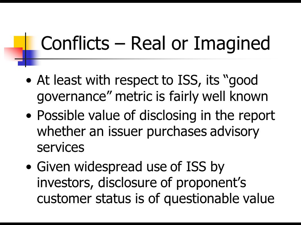 """Conflicts – Real or Imagined At least with respect to ISS, its """"good governance"""" metric is fairly well known Possible value of disclosing in the repor"""