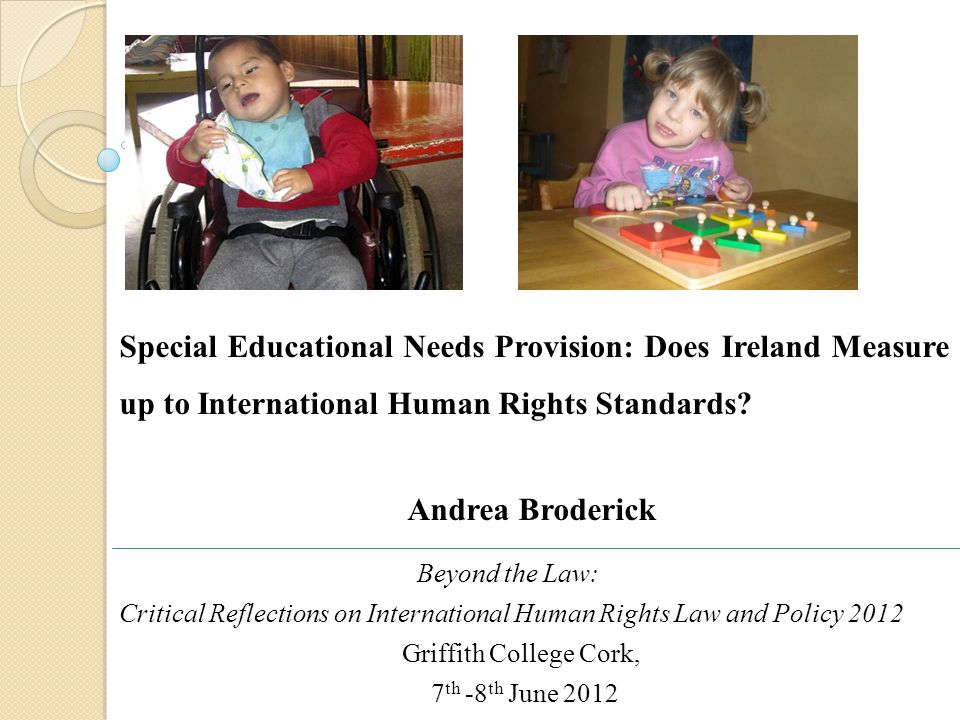 Beyond the Law: Critical Reflections on International Human Rights Law and Policy 2012 Griffith College Cork, 7 th -8 th June 2012 Special Educational