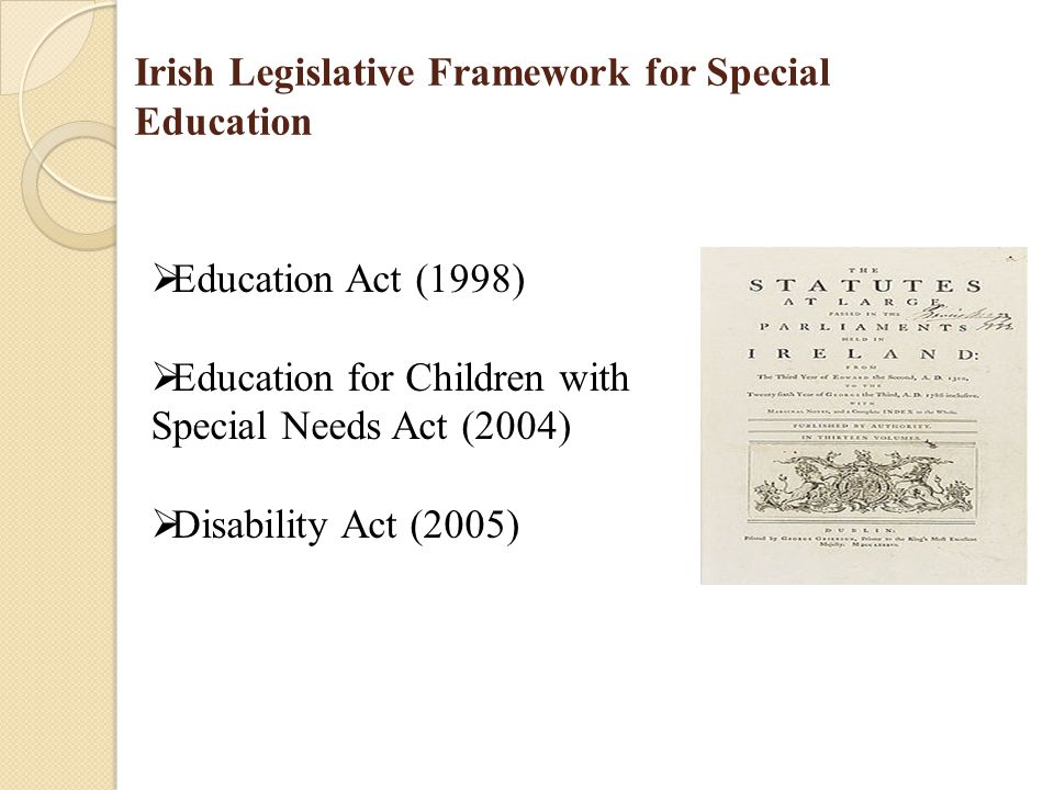 Irish Legislative Framework for Special Education  Education Act (1998)  Education for Children with Special Needs Act (2004)  Disability Act (2005)