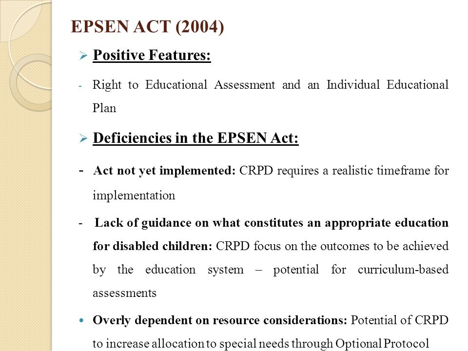 EPSEN ACT (2004)  Positive Features: - Right to Educational Assessment and an Individual Educational Plan  Deficiencies in the EPSEN Act: - Act not
