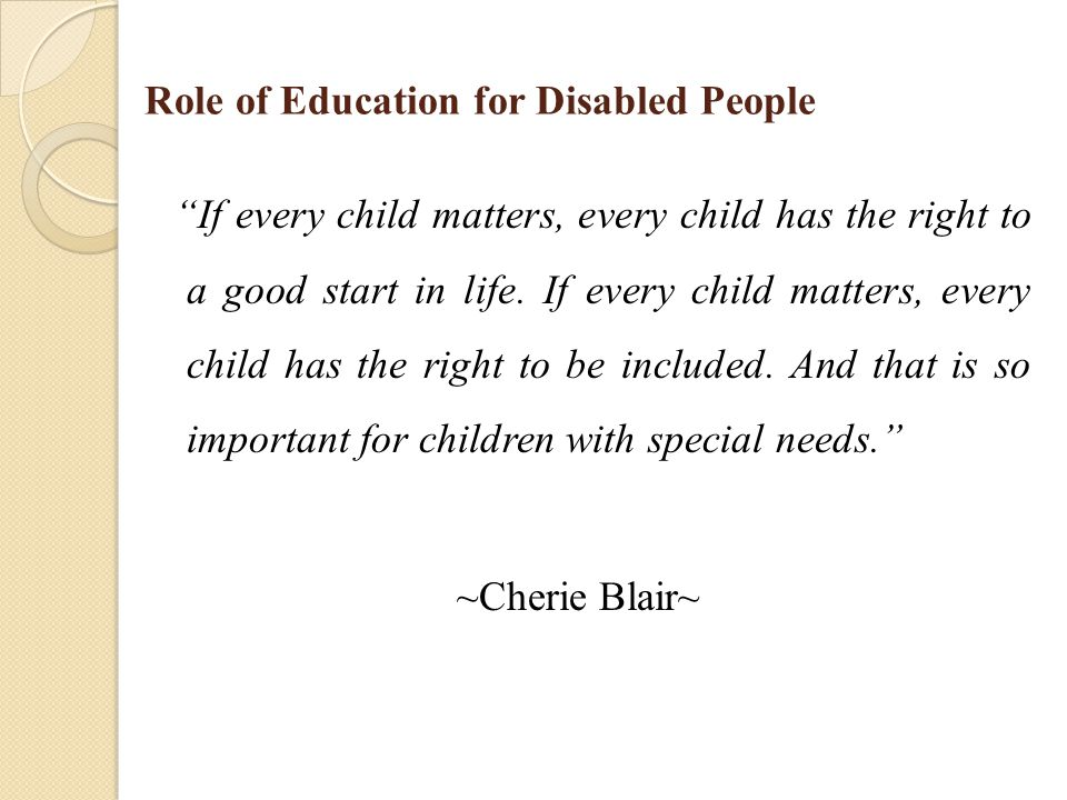 Role of Education for Disabled People If every child matters, every child has the right to a good start in life.