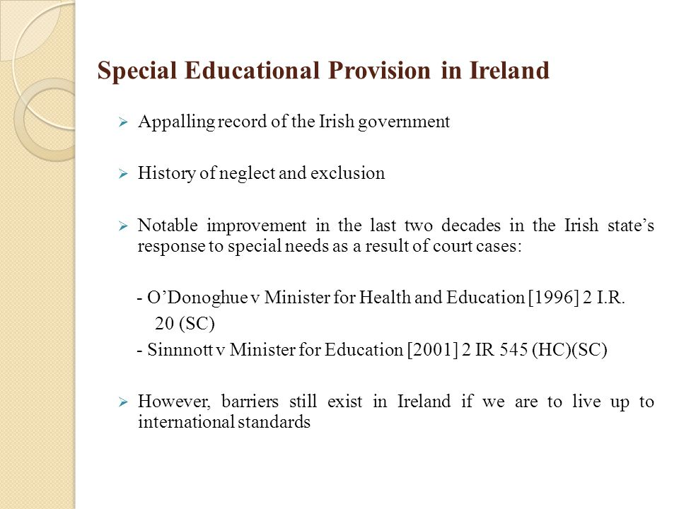 Special Educational Provision in Ireland  Appalling record of the Irish government  History of neglect and exclusion  Notable improvement in the last two decades in the Irish state's response to special needs as a result of court cases: - O'Donoghue v Minister for Health and Education [1996] 2 I.R.