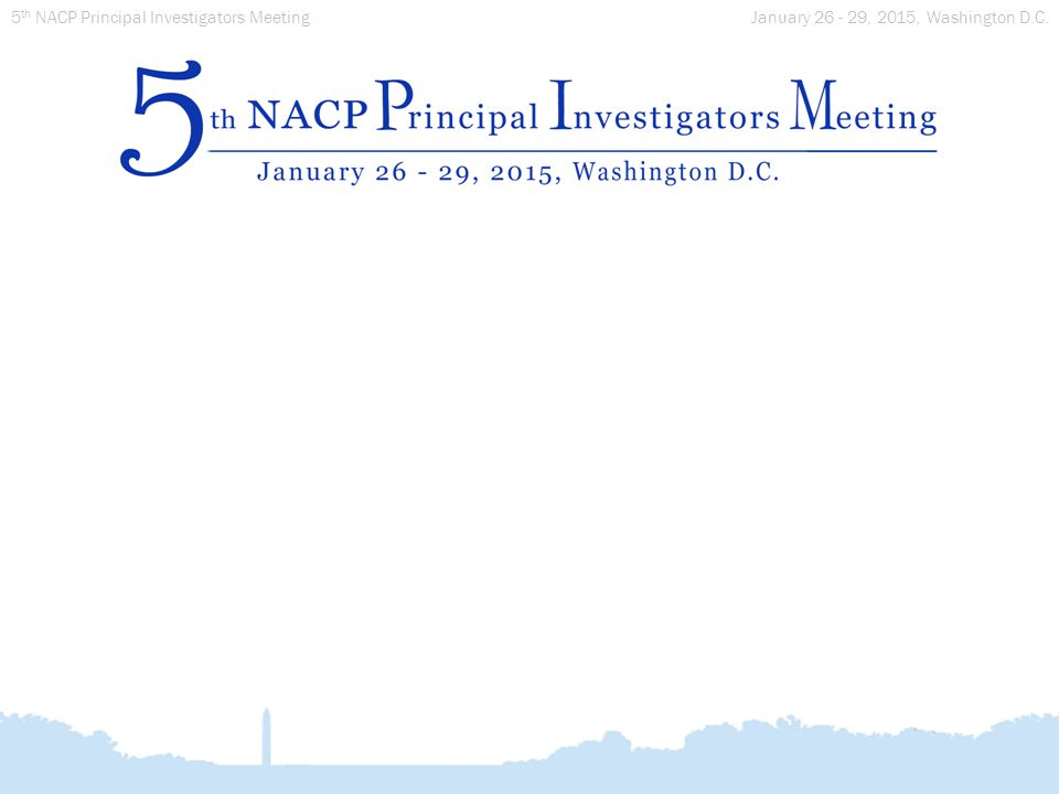 January 26 - 29, 2015, Washington D.C. 5 th NACP Principal Investigators Meeting