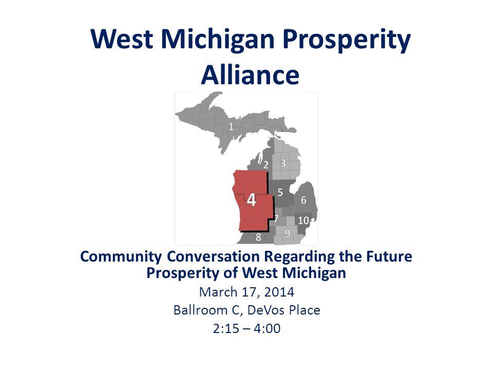 West Michigan Prosperity Alliance Community Conversation Regarding the Future Prosperity of West Michigan March 17, 2014 Ballroom C, DeVos Place 2:15