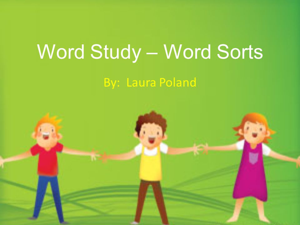 Word Study – Word Sorts By: Laura Poland