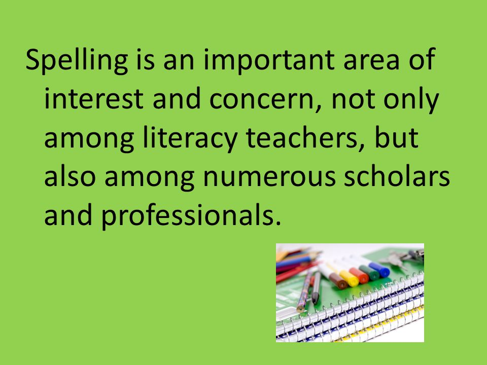 Spelling is an important area of interest and concern, not only among literacy teachers, but also among numerous scholars and professionals.