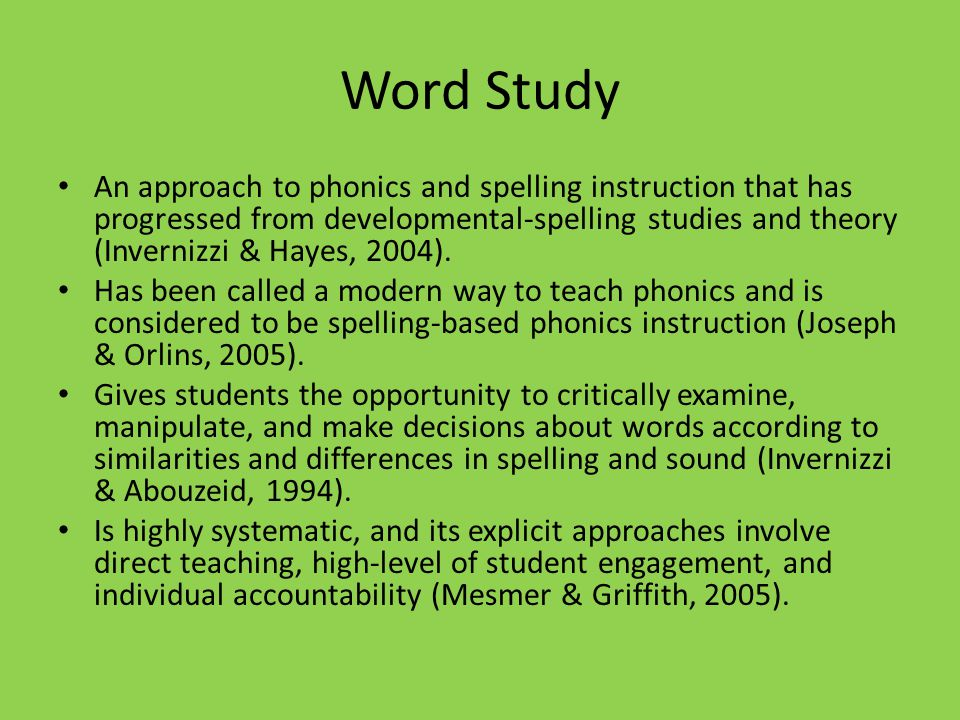 Word Study An approach to phonics and spelling instruction that has progressed from developmental-spelling studies and theory (Invernizzi & Hayes, 2004).