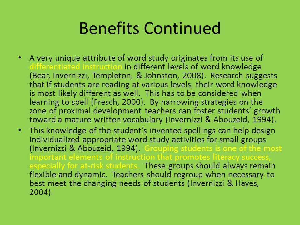 Benefits Continued A very unique attribute of word study originates from its use of differentiated instruction in different levels of word knowledge (Bear, Invernizzi, Templeton, & Johnston, 2008).