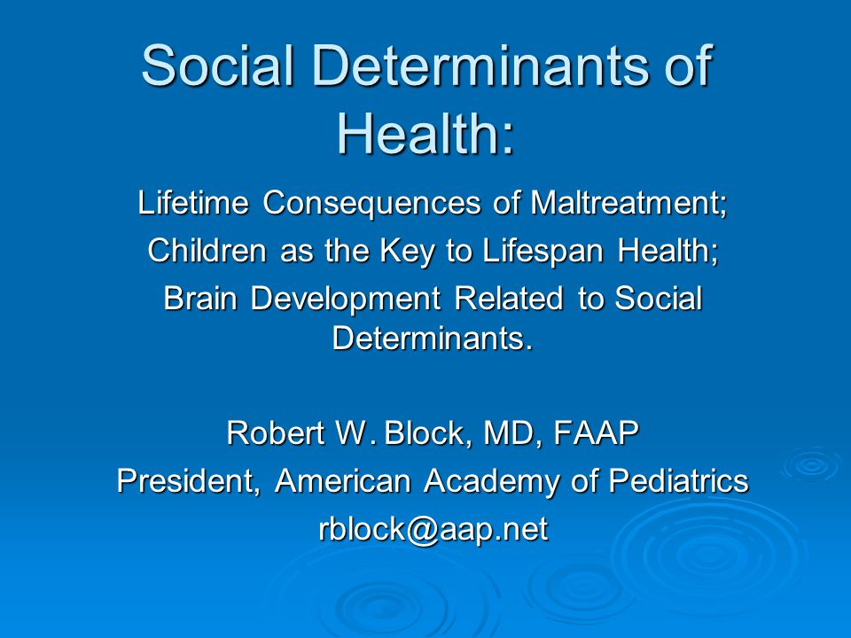 Social Determinants of Health: Lifetime Consequences of Maltreatment; Children as the Key to Lifespan Health; Brain Development Related to Social Dete