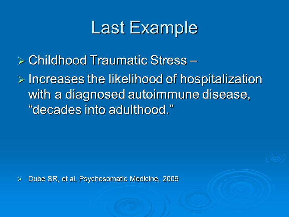 """Last Example  Childhood Traumatic Stress –  Increases the likelihood of hospitalization with a diagnosed autoimmune disease, """"decades into adulthood"""