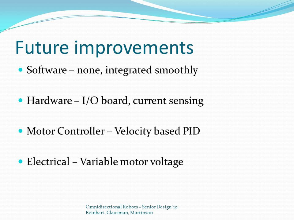Future improvements Software – none, integrated smoothly Hardware – I/O board, current sensing Motor Controller – Velocity based PID Electrical – Vari
