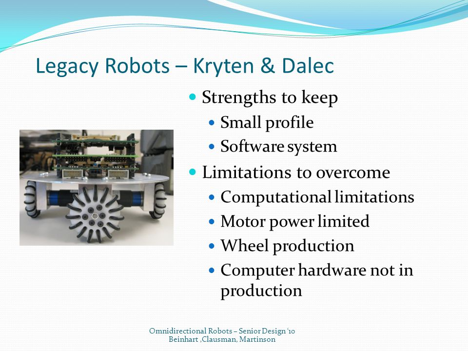 Legacy Robots – Kryten & Dalec Strengths to keep Small profile Software system Limitations to overcome Computational limitations Motor power limited Wheel production Computer hardware not in production Omnidirectional Robots – Senior Design '10 Beinhart,Clausman, Martinson