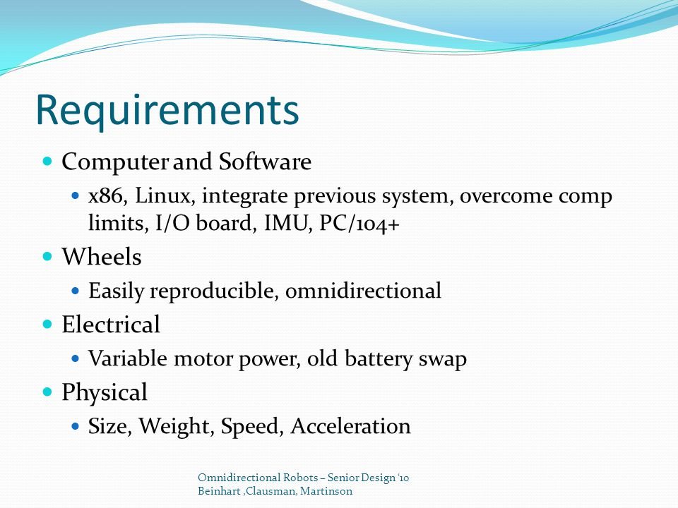 Requirements Computer and Software x86, Linux, integrate previous system, overcome comp limits, I/O board, IMU, PC/104+ Wheels Easily reproducible, omnidirectional Electrical Variable motor power, old battery swap Physical Size, Weight, Speed, Acceleration Omnidirectional Robots – Senior Design '10 Beinhart,Clausman, Martinson