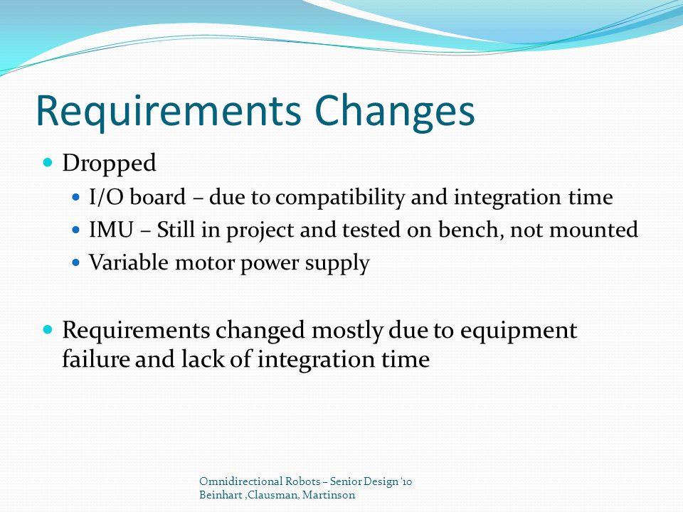 Requirements Changes Dropped I/O board – due to compatibility and integration time IMU – Still in project and tested on bench, not mounted Variable motor power supply Requirements changed mostly due to equipment failure and lack of integration time Omnidirectional Robots – Senior Design '10 Beinhart,Clausman, Martinson