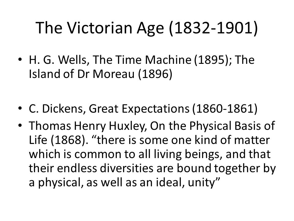 The Victorian Age (1832-1901) H. G. Wells, The Time Machine (1895); The Island of Dr Moreau (1896) C. Dickens, Great Expectations (1860-1861) Thomas H