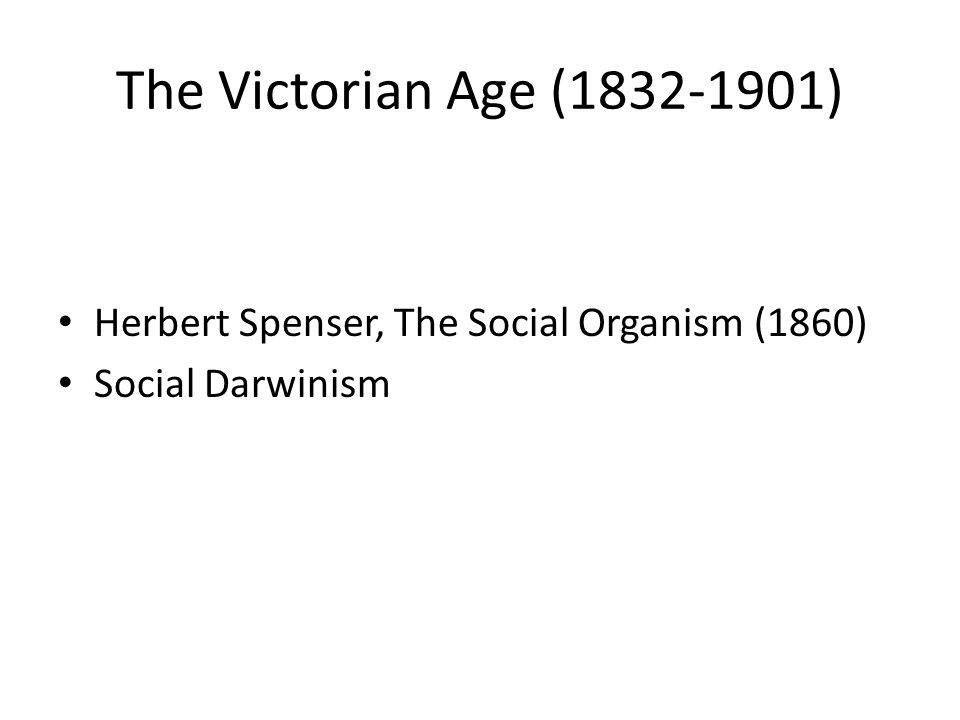 The Victorian Age (1832-1901) Herbert Spenser, The Social Organism (1860) Social Darwinism