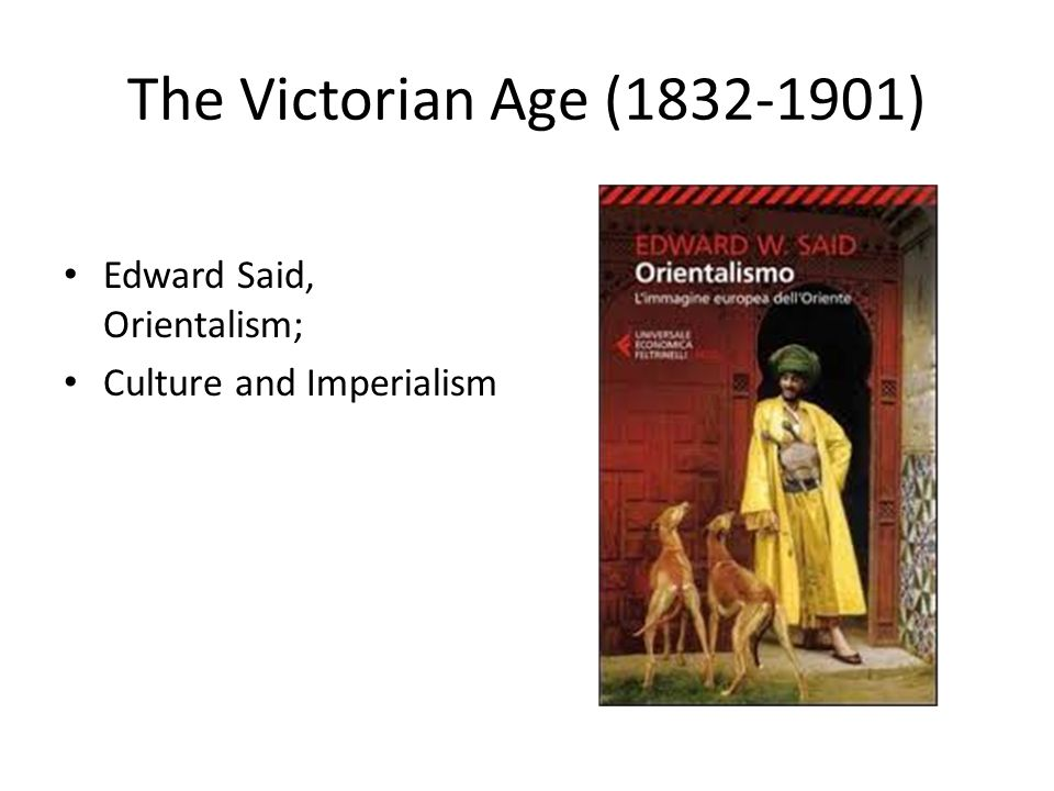 The Victorian Age (1832-1901) Edward Said, Orientalism; Culture and Imperialism