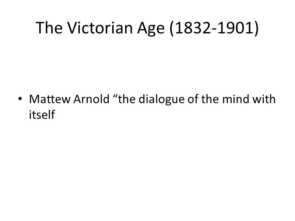 "The Victorian Age (1832-1901) Mattew Arnold ""the dialogue of the mind with itself"