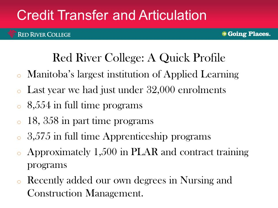 Credit Transfer and Articulation Red River College: A Quick Profile o Manitoba's largest institution of Applied Learning o Last year we had just under 32,000 enrolments o 8,554 in full time programs o 18, 358 in part time programs o 3,575 in full time Apprenticeship programs o Approximately 1,500 in PLAR and contract training programs o Recently added our own degrees in Nursing and Construction Management.