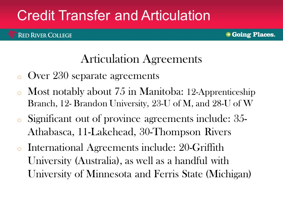 Credit Transfer and Articulation Articulation Agreements o Over 230 separate agreements o Most notably about 75 in Manitoba: 12-Apprenticeship Branch, 12- Brandon University, 23-U of M, and 28-U of W o Significant out of province agreements include: 35- Athabasca, 11-Lakehead, 30-Thompson Rivers o International Agreements include: 20-Griffith University (Australia), as well as a handful with University of Minnesota and Ferris State (Michigan)