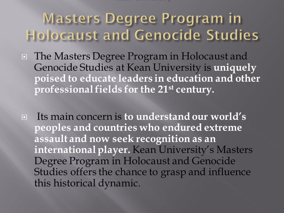  The Masters Degree Program in Holocaust and Genocide Studies at Kean University is uniquely poised to educate leaders in education and other professional fields for the 21 st century.