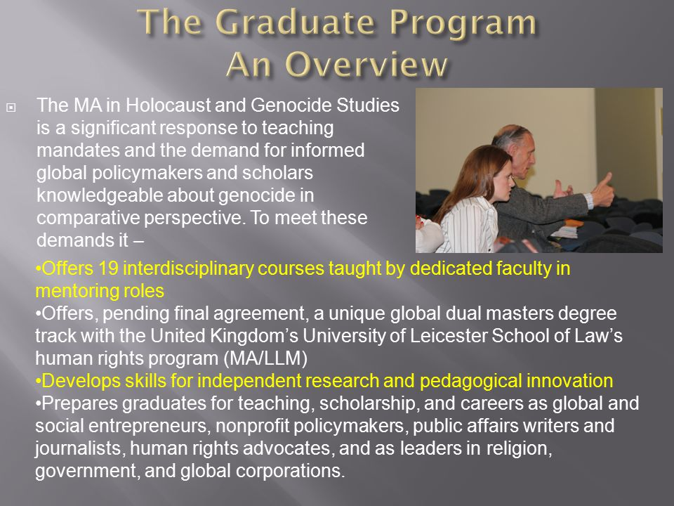  The MA in Holocaust and Genocide Studies is a significant response to teaching mandates and the demand for informed global policymakers and scholars knowledgeable about genocide in comparative perspective.