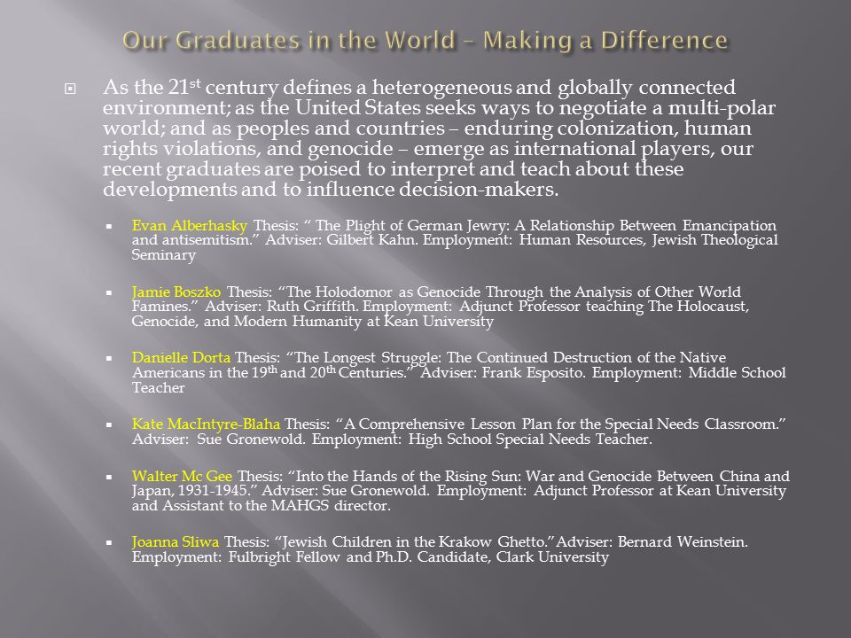  As the 21 st century defines a heterogeneous and globally connected environment; as the United States seeks ways to negotiate a multi-polar world; and as peoples and countries – enduring colonization, human rights violations, and genocide – emerge as international players, our recent graduates are poised to interpret and teach about these developments and to influence decision-makers.