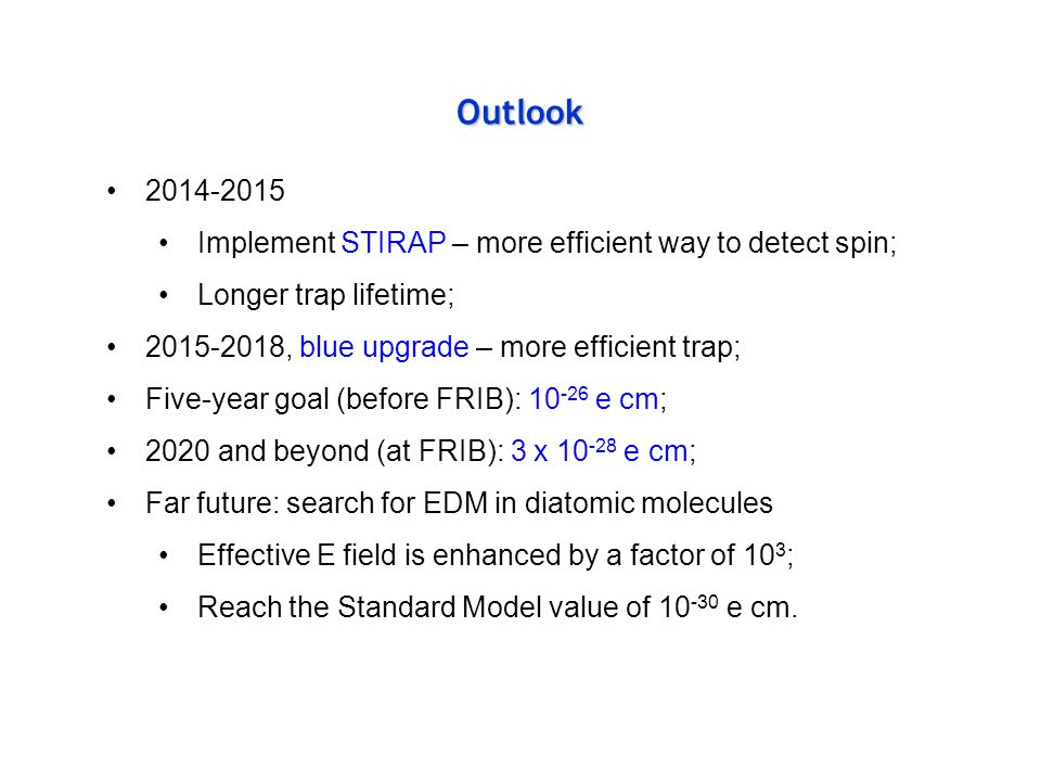 Outlook 2014-2015 Implement STIRAP – more efficient way to detect spin; Longer trap lifetime; 2015-2018, blue upgrade – more efficient trap; Five-year goal (before FRIB): 10 -26 e cm; 2020 and beyond (at FRIB): 3 x 10 -28 e cm; Far future: search for EDM in diatomic molecules Effective E field is enhanced by a factor of 10 3 ; Reach the Standard Model value of 10 -30 e cm.