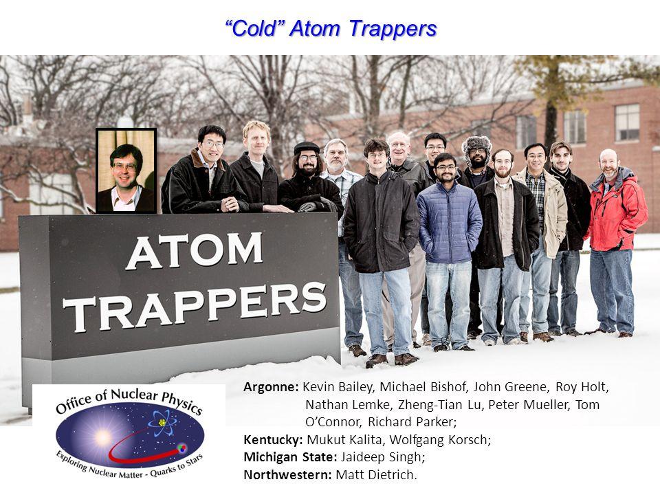 """Cold"" Atom Trappers Argonne: Kevin Bailey, Michael Bishof, John Greene, Roy Holt, Nathan Lemke, Zheng-Tian Lu, Peter Mueller, Tom O'Connor, Richard P"