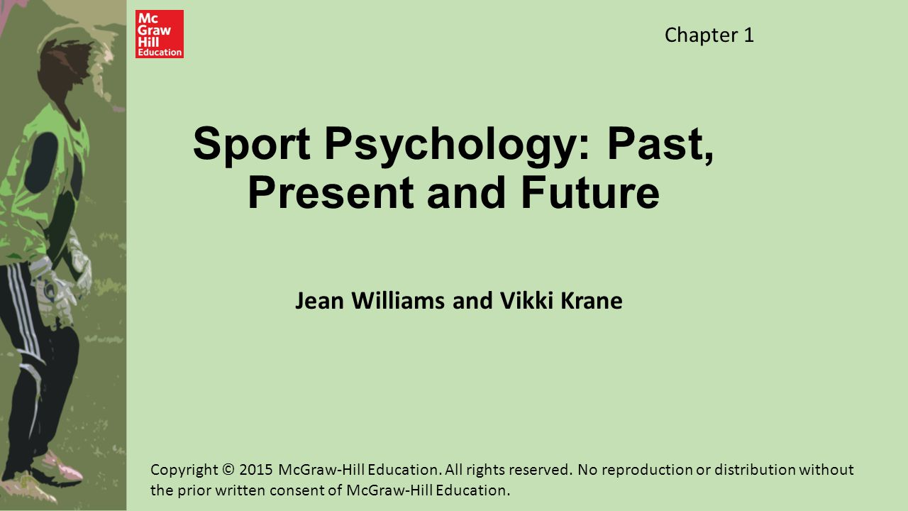 Sport Psychologists Study Motivation Violence Leadership Group Dynamics Exercise and psychological well- being Thoughts and feelings of athletes Other dimensions of participation in sport and exercise Copyright © 2015 McGraw-Hill Education.