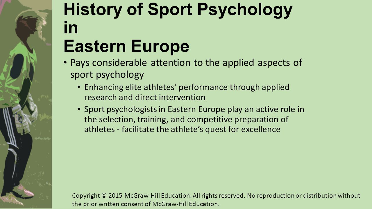History of Sport Psychology in Eastern Europe (cont.) Self-regulation training or psychic self-regulation in the 1950s Learned to voluntarily control bodily functions like: Heart rate Temperature Muscle tension Emotional reactions to stressful situations Practiced autogenic training, visualization, and autoconditioning Methods were systematically applied to the Soviet and East German sport programs in the 1970s Government-dictated research created some interesting opportunities Copyright © 2015 McGraw-Hill Education.