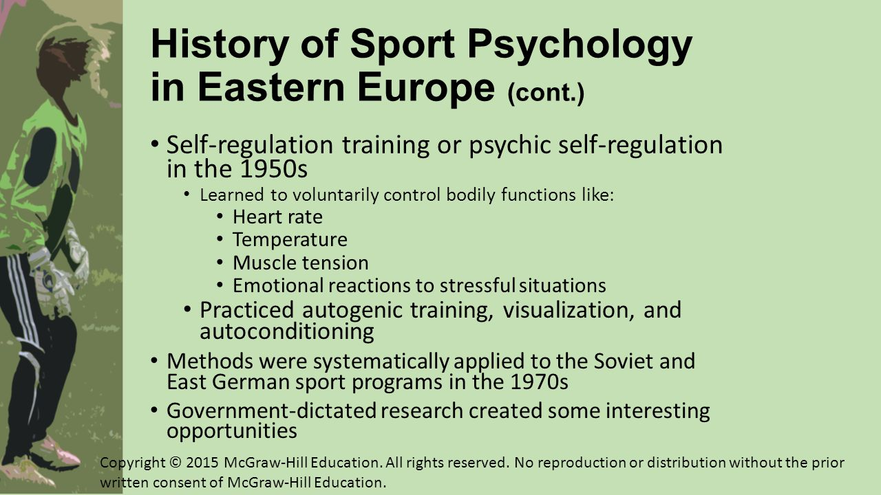 Future Directions in North American Applied Sport Psychology More inclusive and diverse research questions and methods (problem-focused approach ) A cultural praxis approach to interventions Appropriate training of future sport psychologists Growth in specialization Job market will expand, but must be supplemented with nontraditional career options and consulting Greater acceptance of sport psychology within mainstream psychology Copyright © 2015 McGraw-Hill Education.
